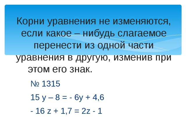 № 1315 15 у – 8 = - 6у + 4,6 - 16 z + 1,7 = 2z - 1 Корни уравнения не изменяю...