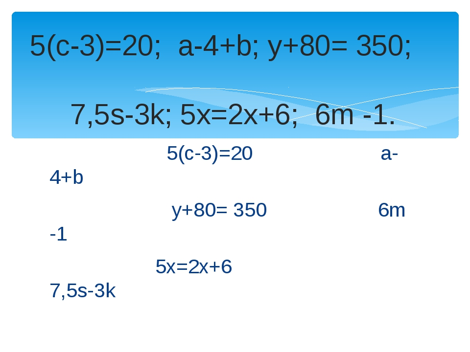 5(с-3)=20 a-4+b у+80= 350 6m -1 5x=2x+6 7,5s-3k 5(с-3)=20; a-4+b; у+80= 350;...