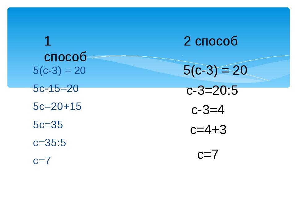 5(с-3) = 20 5с-15=20 5с=20+15 5с=35 с=35:5 с=7 1 способ 2 способ 5(с-3) = 20...