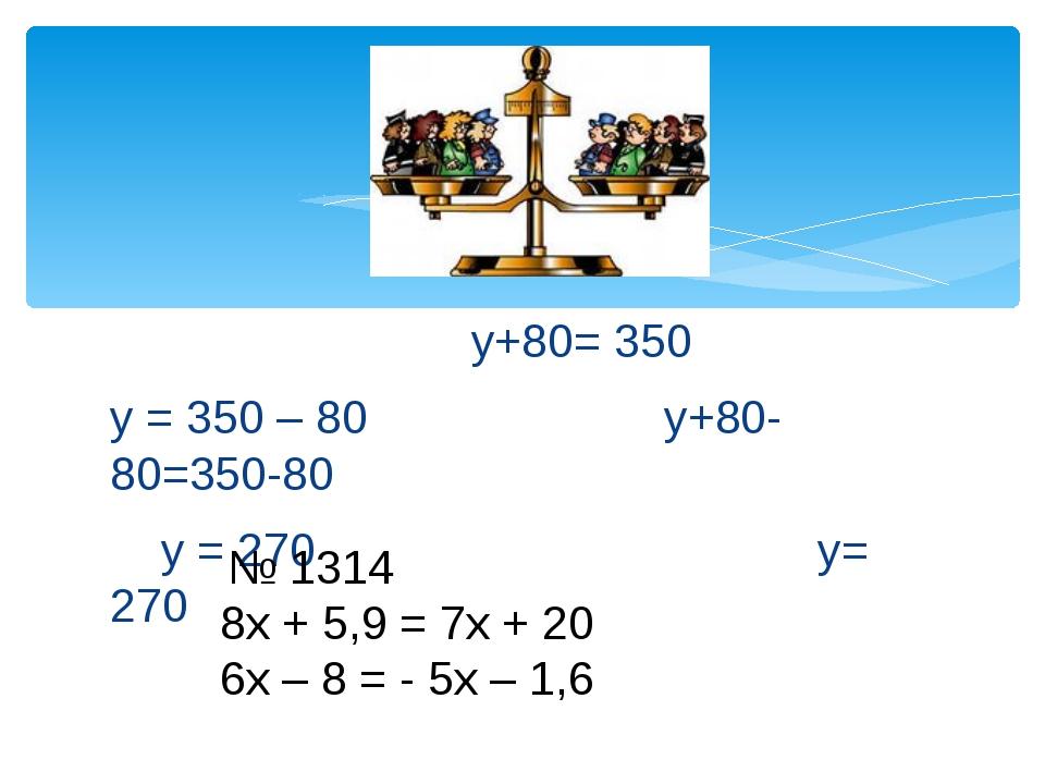 у+80= 350 у = 350 – 80 у+80-80=350-80 у = 270 у= 270 № 1314 8х + 5,9 = 7х +...