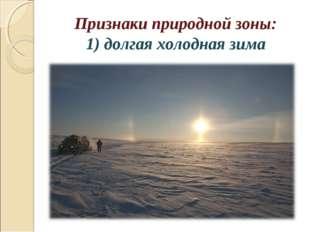Признаки природной зоны: 1) долгая холодная зима