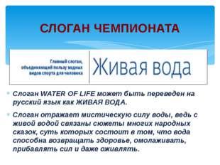 СлоганWATER OF LIFEможет быть переведен на русский язык какЖИВАЯ ВОДА. Сло