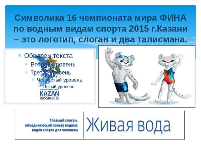 Символика 16 чемпионата мира ФИНА по водным видам спорта 2015 г.Казани – это...