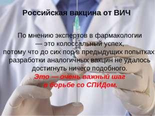 Российская вакцина от ВИЧ По мнению экспертов в фармакологии — это колоссальн