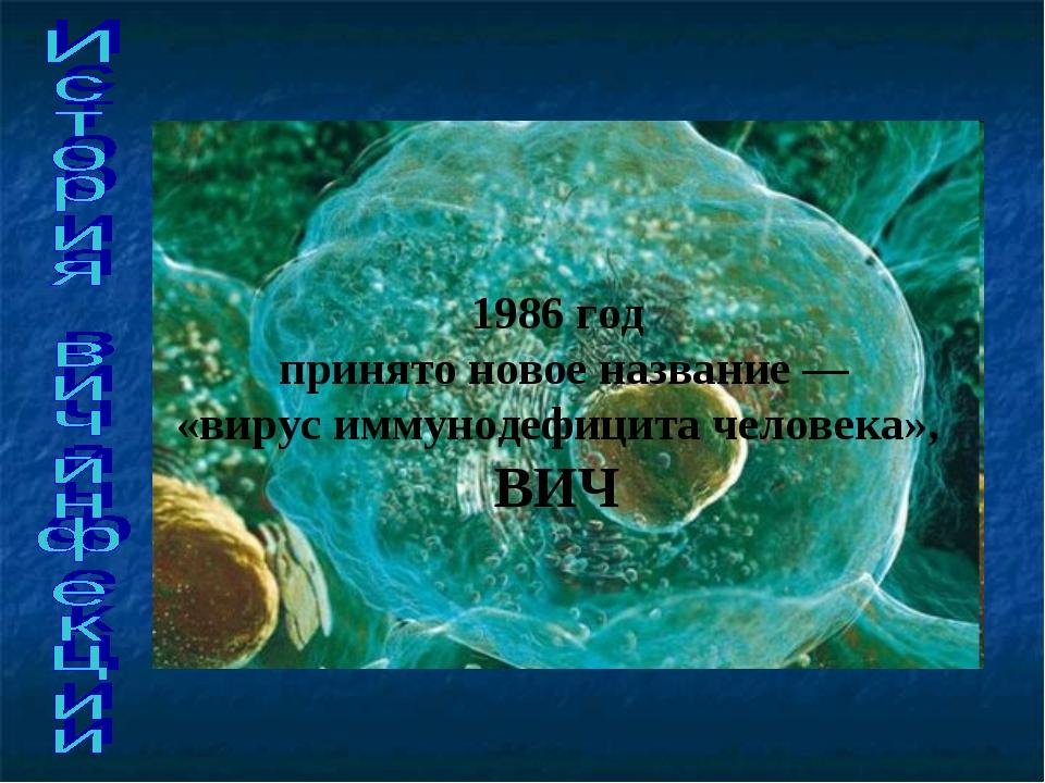 1986 год принято новое название — «вирус иммунодефицита человека», ВИЧ