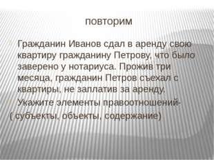 повторим Гражданин Иванов сдал в аренду свою квартиру гражданину Петрову, что