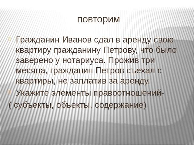 повторим Гражданин Иванов сдал в аренду свою квартиру гражданину Петрову, что...