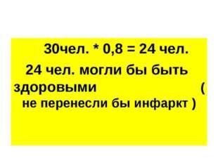 30чел. * 0,8 = 24 чел. 24 чел. могли бы быть здоровыми ( не перенесли бы инф