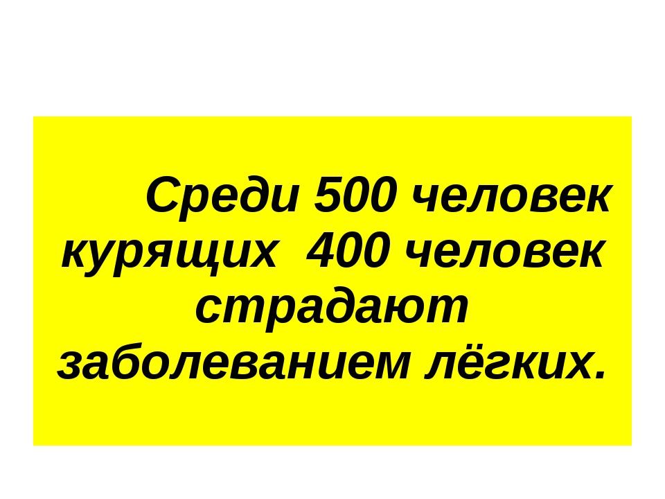 Среди 500 человек курящих 400 человек страдают заболеванием лёгких.