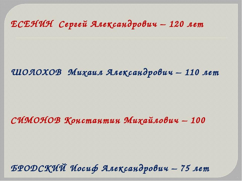 ЕСЕНИН Сергей Александрович – 120 лет ШОЛОХОВ Михаил Александрович – 110 лет...
