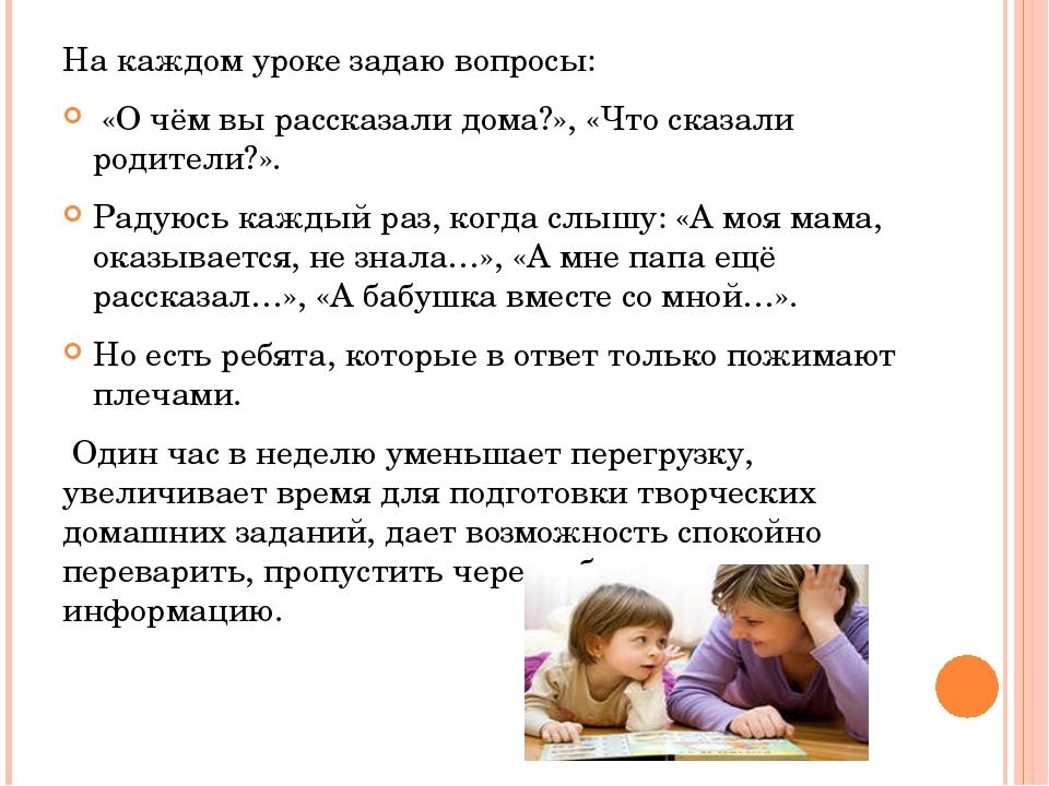 На каждом уроке задаю вопросы: «О чём вы рассказали дома?», «Что сказали роди...