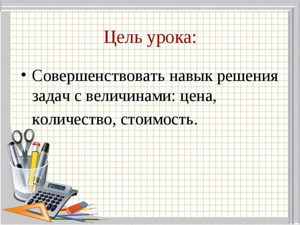 Цель урока: Совершенствовать навык решения задач с величинами: цена, количест...