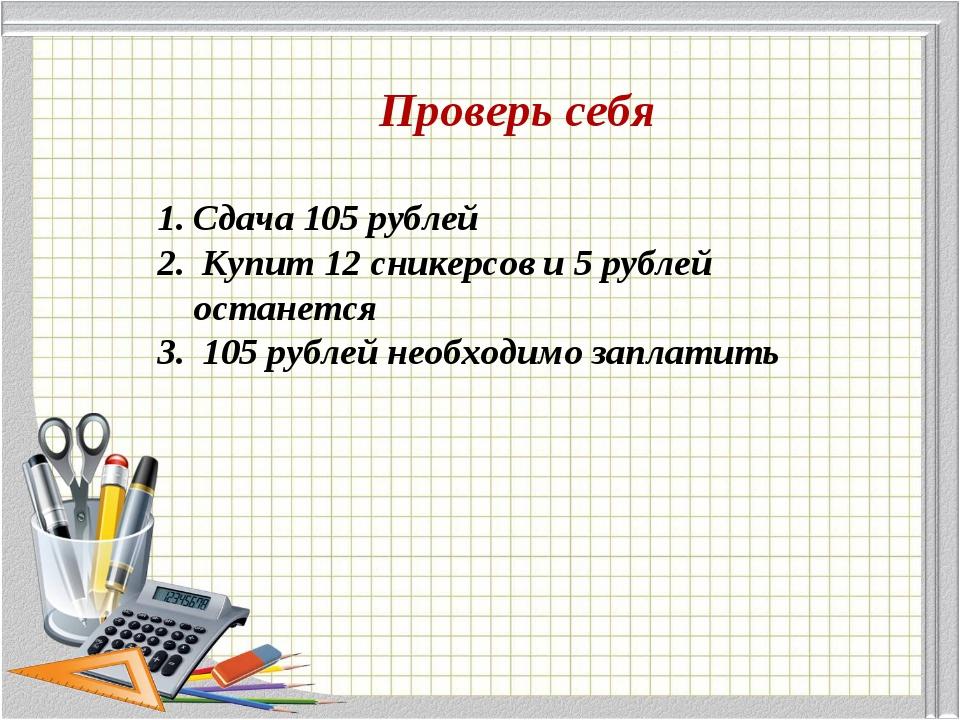 Проверь себя Сдача 105 рублей Купит 12 сникерсов и 5 рублей останется 105 руб...
