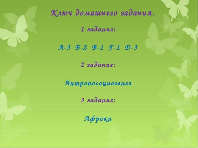Ключ домашнего задания. 1 задание: А-3 Б-2 В-1 Г-1 Д-3 2 задание: Антропосоци...