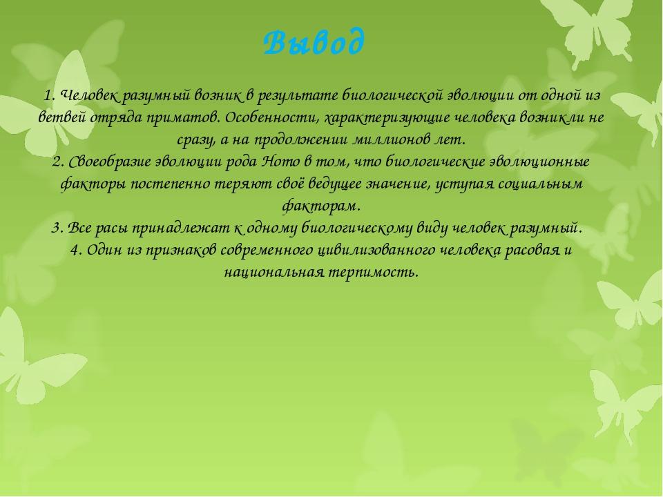 Вывод 1. Человек разумный возник в результате биологической эволюции от одной...