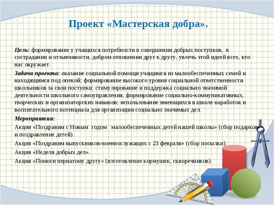 Проект «Мастерская добра». Цель: формирование у учащихся потребности в соверш...