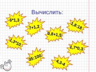 Вычислить: 1,8:18 6*1,3 7+1,2 0,8+1,5 1,3*10 35:100 1,7*0,3 4,3-4