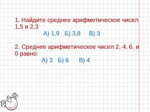 1. Найдите среднее арифметическое чисел 1,5 и 2,3 А) 1,9 Б) 3,8 В) 3 2. Средн