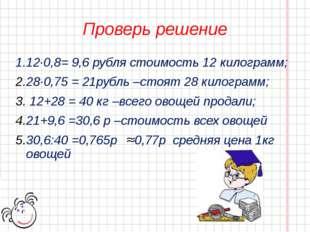 Проверь решение 1.12·0,8= 9,6 рубля стоимость 12 килограмм; 28·0,75 = 21рубль