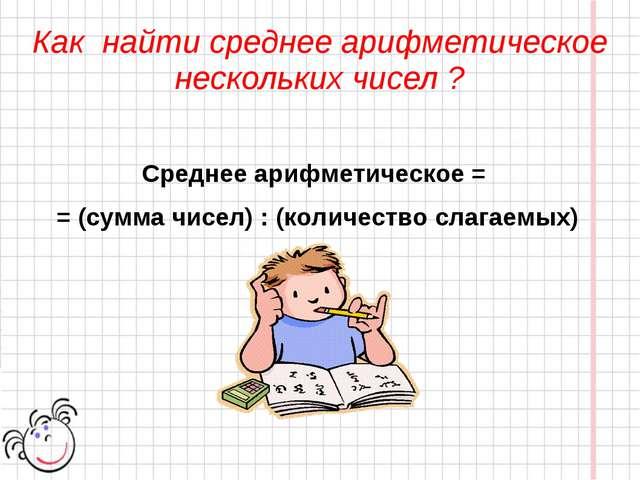 Среднее арифметическое = = (сумма чисел) : (количество слагаемых) Как найти...