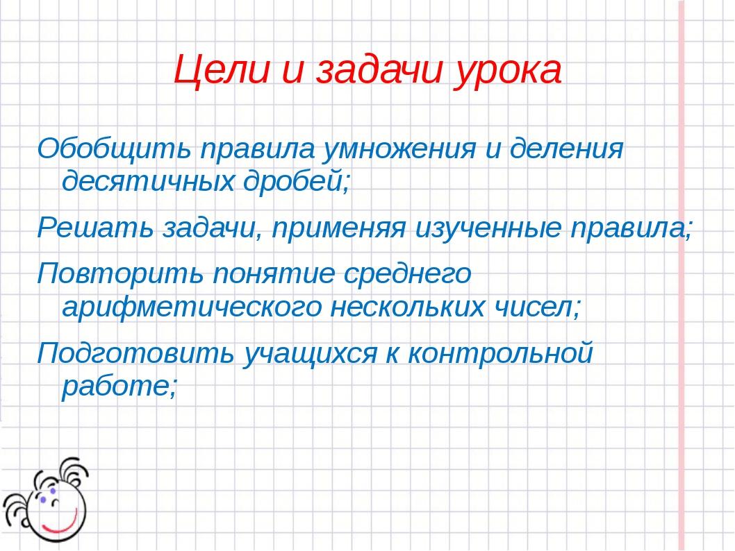 Цели и задачи урока Обобщить правила умножения и деления десятичных дробей; Р...