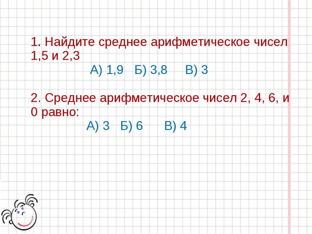 1. Найдите среднее арифметическое чисел 1,5 и 2,3 А) 1,9 Б) 3,8 В) 3 2. Средн...