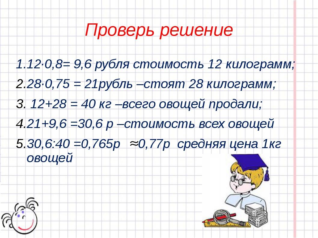 Проверь решение 1.12·0,8= 9,6 рубля стоимость 12 килограмм; 28·0,75 = 21рубль...