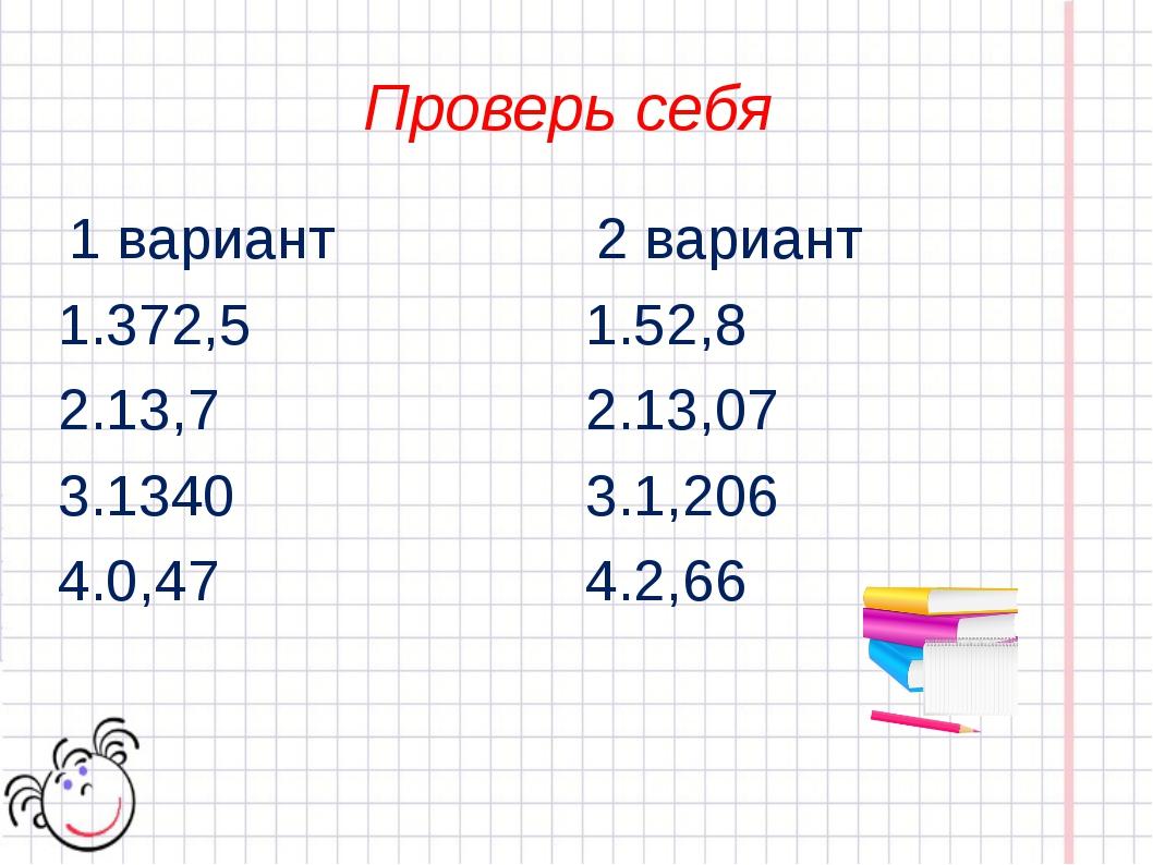 Проверь себя 1 вариант 1.372,5 2.13,7 3.1340 4.0,47 2 вариант 1.52,8 2.13,07...