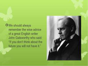 We should always remember the wise advice of a great English writer John Gals