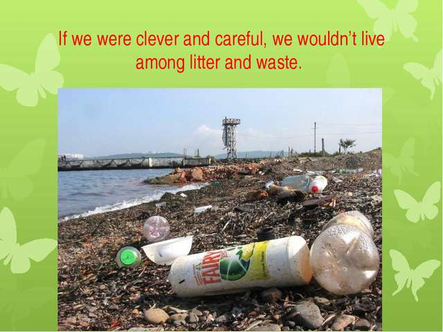 If we were clever and careful, we wouldn't live among litter and waste.