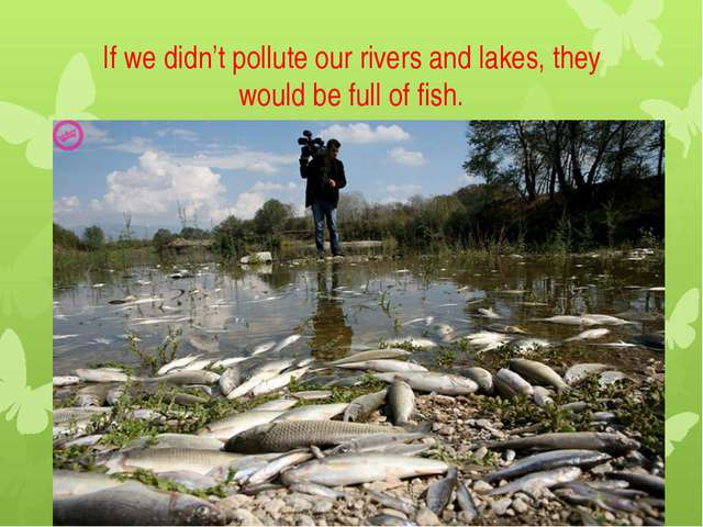 If we didn't pollute our rivers and lakes, they would be full of fish.