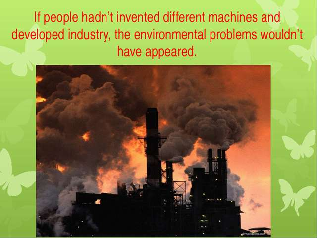 If people hadn't invented different machines and developed industry, the envi...