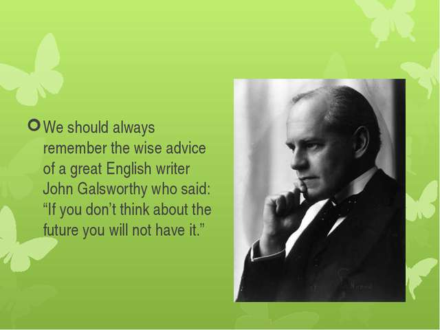 We should always remember the wise advice of a great English writer John Gals...