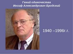 Гений одиночества Иосиф Александрович Бродский  1940 –1996г.г.