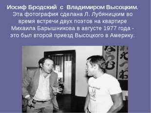 Иосиф Бродский с Владимиром Высоцким. Эта фотография сделана Л. Лубяницким в