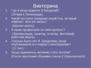 Викторина Где и когда родился И.Бродский? (24 мая в Ленинграде) Какой поступо