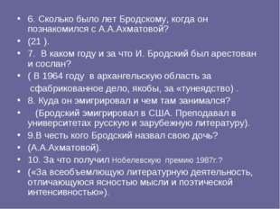 6. Сколько было лет Бродскому, когда он познакомился с А.А.Ахматовой? (21 ).