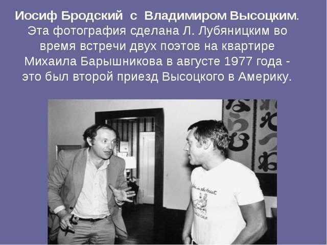 Иосиф Бродский с Владимиром Высоцким. Эта фотография сделана Л. Лубяницким в...