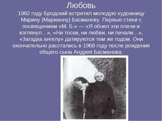 Любовь 1962 году Бродский встретил молодую художницу Марину (Марианну) Басма...
