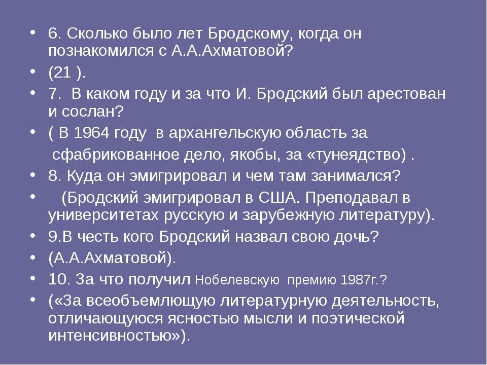 6. Сколько было лет Бродскому, когда он познакомился с А.А.Ахматовой? (21 )....