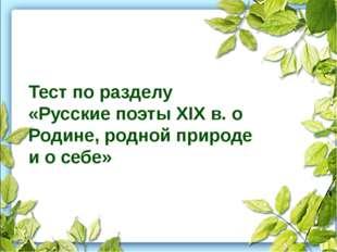 Тест по разделу «Русские поэты XIX в. о Родине, родной природе и о себе»
