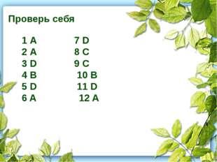 Проверь себя 1 А 7 D 2 А 8 C 3 D 9 C 4 B 10 B 5 D 11 D 6 A 12 A