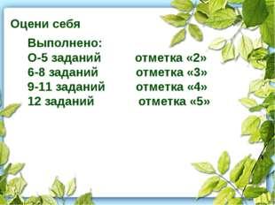 Оцени себя Выполнено: О-5 заданий отметка «2» 6-8 заданий отметка «3» 9-11 з