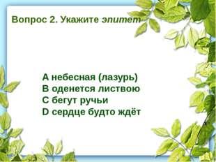 Вопрос 2. Укажите эпитет A небесная (лазурь) B оденется листвою C бегут ручь
