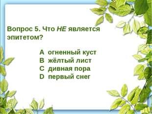 Вопрос 5. Что НЕ является эпитетом? A огненный куст B жёлтый лист C дивная п