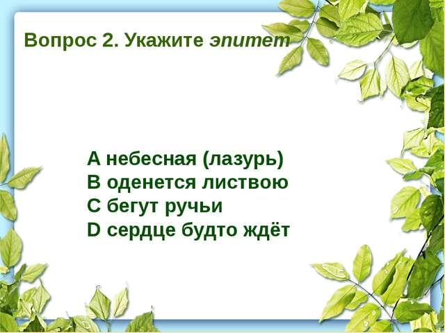 Вопрос 2. Укажите эпитет A небесная (лазурь) B оденется листвою C бегут ручь...