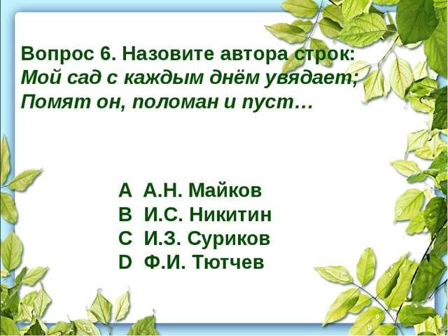 Вопрос 6. Назовите автора строк: Мой сад с каждым днём увядает; Помят он, пол...
