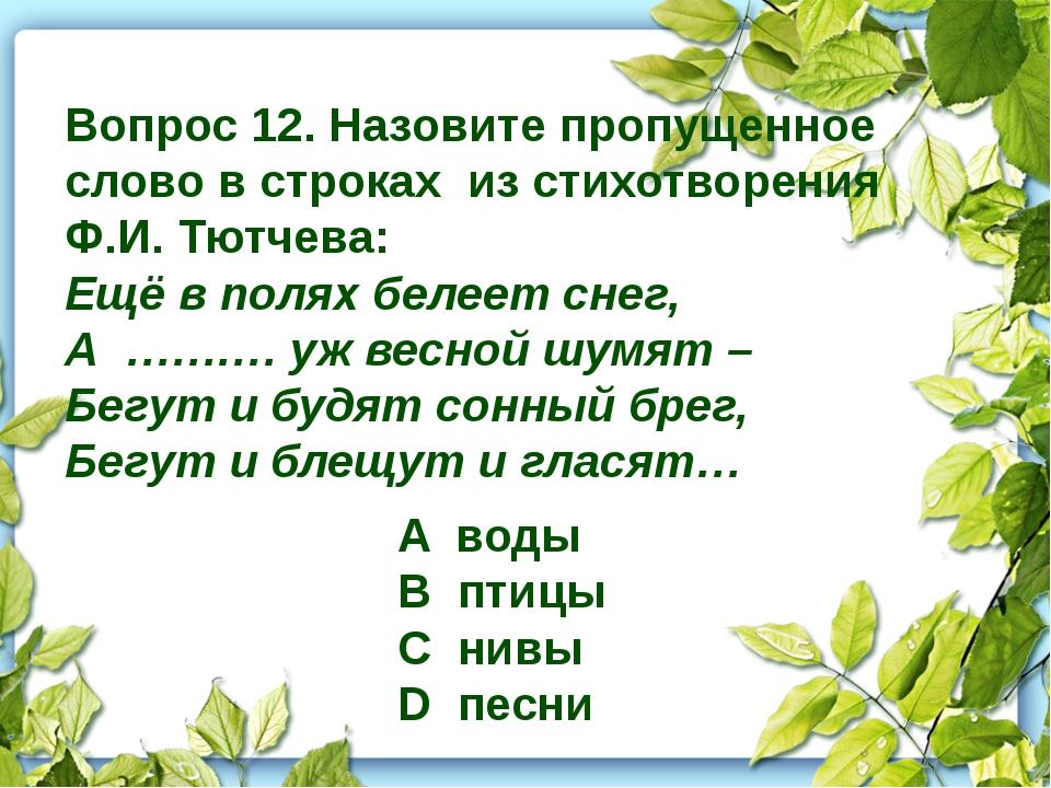 Вопрос 12. Назовите пропущенное слово в строках из стихотворения Ф.И. Тютчев...