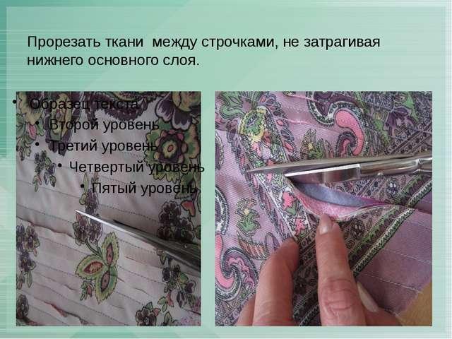 Прорезать ткани между строчками, не затрагивая нижнего основного слоя.