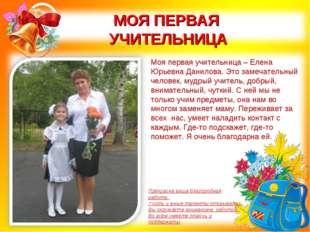 МОЯ ПЕРВАЯ УЧИТЕЛЬНИЦА Моя первая учительница – Елена Юрьевна Данилова. Это з